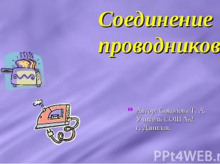 Соединение проводников Автор: Соколова Т. А. Учитель СОШ №2 г. Данилов.