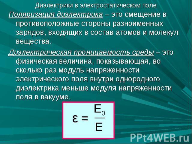 Диэлектрики в электростатическом поле Поляризация диэлектрика – это смещение в противоположные стороны разноименных зарядов, входящих в состав атомов и молекул вещества.Диэлектрическая проницаемость среды – это физическая величина, показывающая, во …