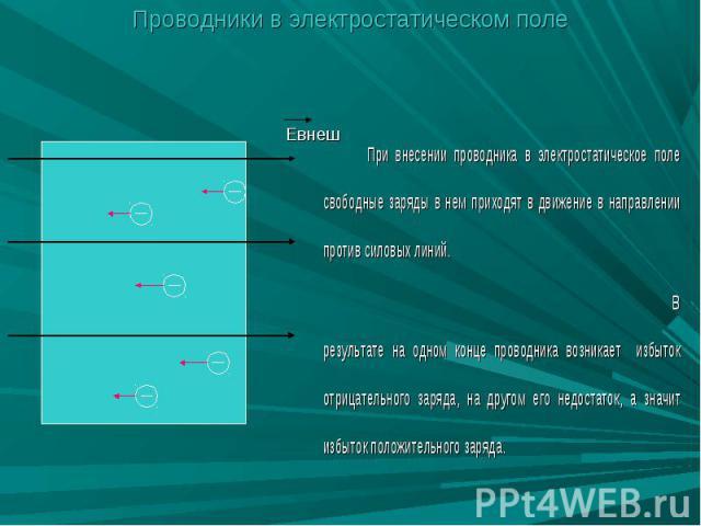 Проводники в электростатическом поле При внесении проводника в электростатическое поле свободные заряды в нем приходят в движение в направлении против силовых линий. В результате на одном конце проводника возникает избыток отрицательного заряда, на …