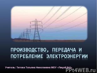 Производство, передача и потребление электроэнергии Учитель: Титова Татьяна Нико