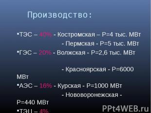 Производство: ТЭС – 40% - Костромская – P=4 тыс. МВт - Пермская - P=5 тыс. МВтГЭ