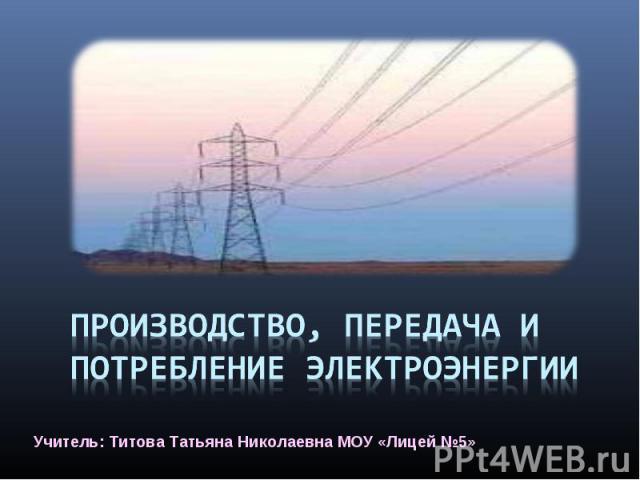 Производство, передача и потребление электроэнергии Учитель: Титова Татьяна Николаевна МОУ «Лицей №5»