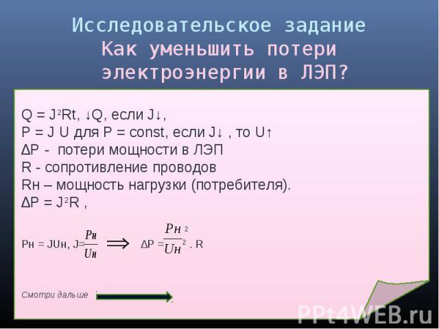 Исследовательское заданиеКак уменьшить потери электроэнергии в ЛЭП? Q = J2Rt, ↓Q, если J↓, Р = J U для Р = const, если J↓ , то U↑∆P - потери мощности в ЛЭПR - сопротивление проводовRн – мощность нагрузки (потребителя). ∆P = J2R , 2Pн = JUн, J= ∆P = …