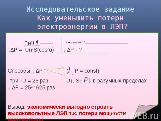 Исследовательское заданиеКак уменьшить потери электроэнергии в ЛЭП? Pн2Pl Как разумно? ↓∆P = Uн2S(cos2α) ↓ ∆Р - ? Способы ↓ ∆Р (l , Р = const) при ↑U = 25 раз U↑, S↑ P↓ в разумных пределах↓ ∆Р = 252 = 625 раз Вывод: экономически выгодно строить высо…