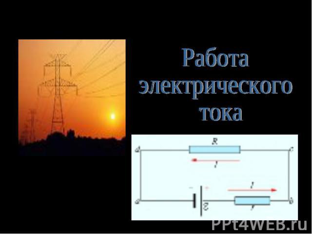 Разработка урока по физике Работа электрического токаВыполнила учитель физики Курочкина Т.А.