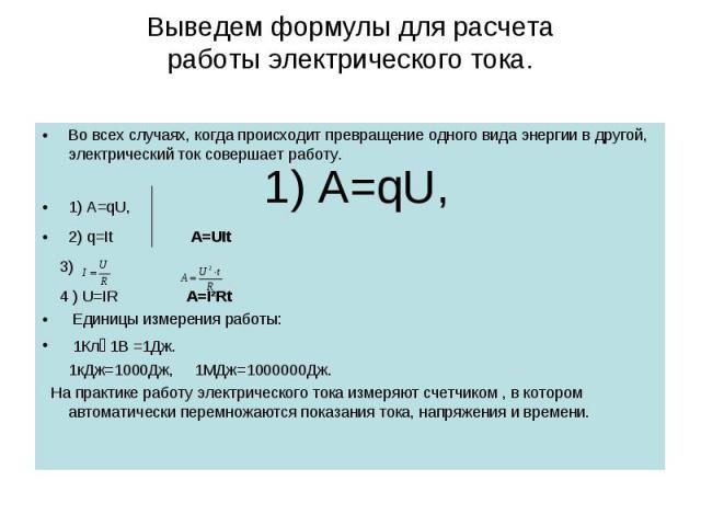Выведем формулы для расчетаработы электрического тока. Во всех случаях, когда происходит превращение одного вида энергии в другой, электрический ток совершает работу.1) A=qU, 2) q=It A=UIt 3) 4 ) U=IR A=I²Rt Eдиницы измерения работы: 1Кл۰1В =1Дж. 1к…