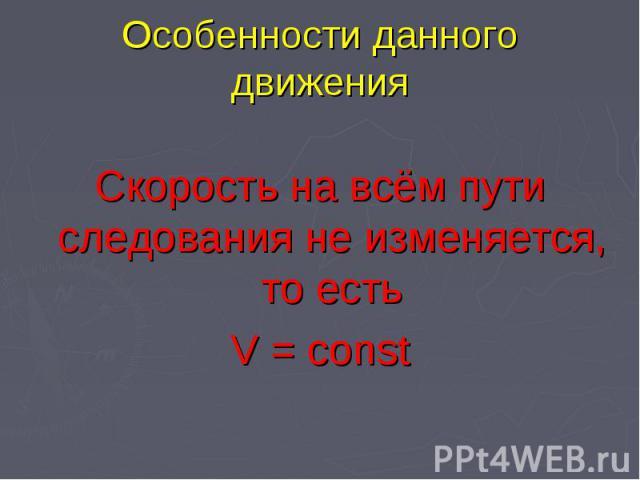 Особенности данного движения Скорость на всём пути следования не изменяется, то естьV = const