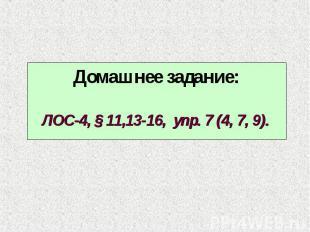 Домашнее задание:ЛОС-4, § 11,13-16, упр. 7 (4, 7, 9).