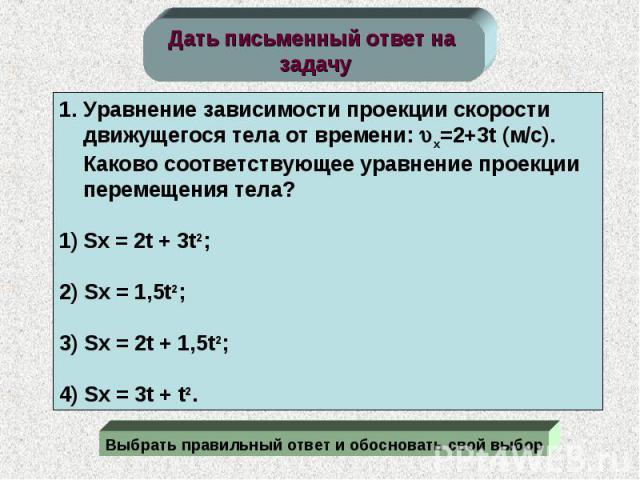 Дать письменный ответ на задачу Уравнение зависимости проекции скорости движущегося тела от времени: x=2+3t (м/c). Каково соответствующее уравнение проекции перемещения тела?Sx = 2t + 3t2;2) Sx = 1,5t2;3) Sx = 2t + 1,5t2;4) Sx = 3t + t2.Выбрать прав…