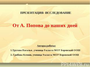 ПРЕЗЕНТАЦИЯ- ИССЛЕДОВАНИЕОт А. Попова до наших днейАвторы работы: 1.Трусова Ната