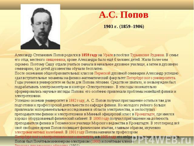 А.С. Попов1903 г. (1859–1906) Александр Степанович Попов родился в 1859 году на Урале в посёлке Турьинские Рудники. В семье его отца, местного священника, кроме Александра было ещё 6 человек детей. Жили более чем скромно. Поэтому Сашу отдали учиться…