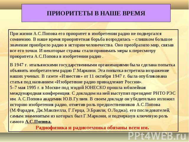 ПРИОРИТЕТЫ В НАШЕ ВРЕМЯ При жизни А.С.Попова его приоритет в изобретении радио не подвергался сомнению. В наше время приоритетная борьба возродилась – слишком большое значение приобрело радио в истории человечества. Оно преобразило мир, связав все е…