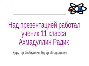 Над презентацией работал ученик 11 класса Ахмадуллин Радик Куратор Файзуллин Эдг