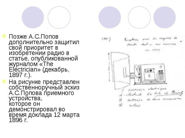 Позже А.С.Попов дополнительно защитил свой приоритет в изобретении радио в статье, опубликованной журналом «The Electrician» (декабрь, 1897 г.).На рисунке представлен собственноручный эскиз А.С.Попова приемного устройства, которое он демонстрировал …