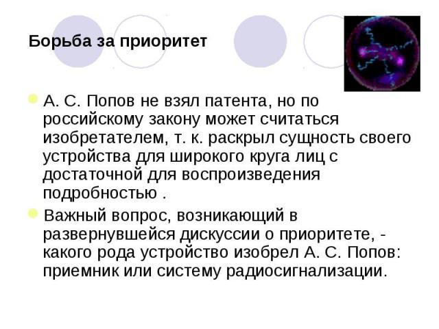 Борьба за приоритет А. С. Попов не взял патента, но по российскому закону может считаться изобретателем, т. к. раскрыл сущность своего устройства для широкого круга лиц с достаточной для воспроизведения подробностью .Важный вопрос, возникающий в раз…