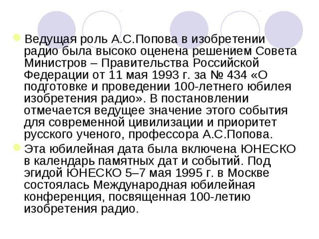 Ведущая роль А.С.Попова в изобретении радио была высоко оценена решением Совета Министров – Правительства Российской Федерации от 11 мая 1993г. за №434 «О подготовке и проведении 100-летнего юбилея изобретения радио». В постановлении отмечается ве…