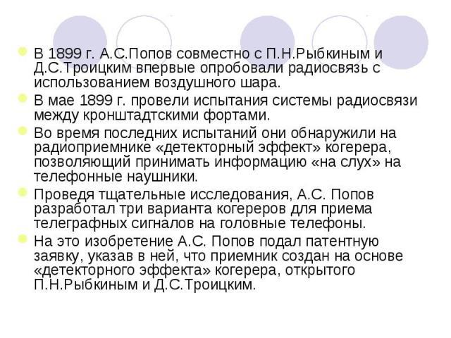 В 1899г. А.С.Попов совместно с П.Н.Рыбкиным и Д.С.Троицким впервые опробовали радиосвязь с использованием воздушного шара.В мае 1899г. провели испытания системы радиосвязи между кронштадтскими фортами. Во время последних испытаний они обнаружили н…