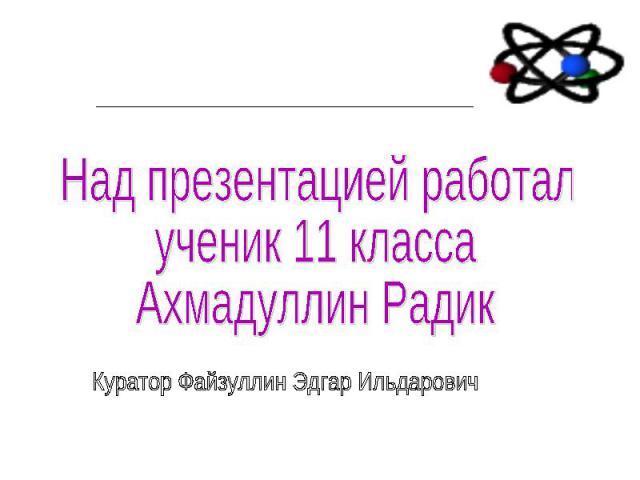 Над презентацией работал ученик 11 класса Ахмадуллин Радик Куратор Файзуллин Эдгар Ильдарович