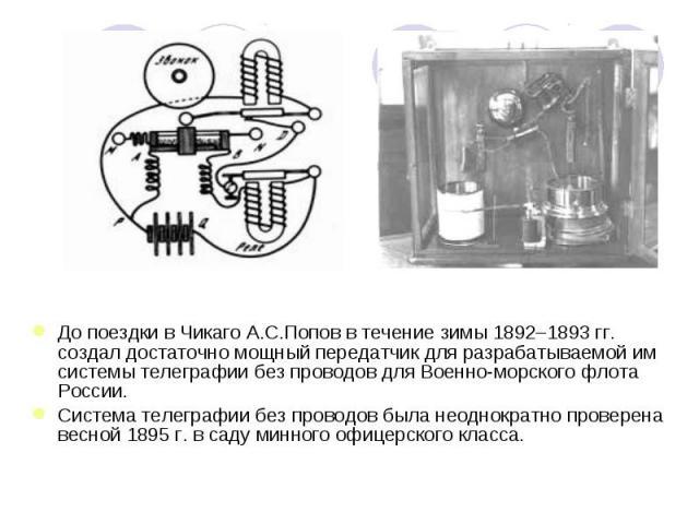 До поездки в Чикаго А.С.Попов в течение зимы 1892–1893 гг. создал достаточно мощный передатчик для разрабатываемой им системы телеграфии без проводов для Военно-морского флота России. Система телеграфии без проводов была неоднократно проверена весно…