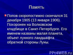 Память Попов скоропостижно скончался 31 декабря 1905 (13 января 1906). Похоронен