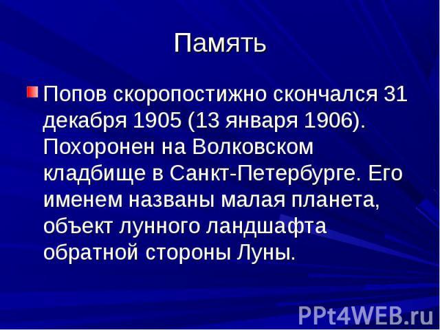 Память Попов скоропостижно скончался 31 декабря 1905 (13 января 1906). Похоронен на Волковском кладбище в Санкт-Петербурге. Его именем названы малая планета, объект лунного ландшафта обратной стороны Луны.
