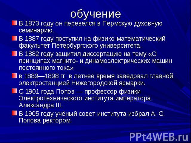 обучение В 1873 году он перевелся в Пермскую духовную семинарию. В 1887 году поступил на физико-математический факультет Петербургского университета.В 1882 году защитил диссертацию на тему «О принципах магнито- и динамоэлектрических машин постоянног…
