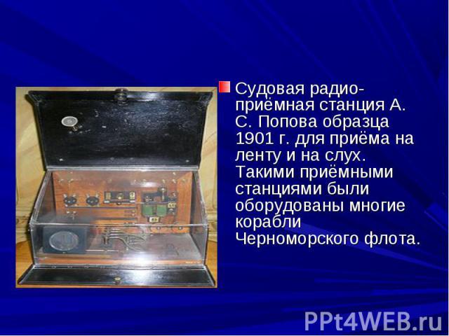 Судовая радио-приёмная станция А. С. Попова образца 1901 г. для приёма на ленту и на слух. Такими приёмными станциями были оборудованы многие корабли Черноморского флота.