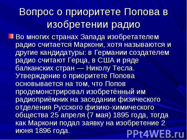 Вопрос о приоритете Попова в изобретении радио Во многих странах Запада изобретателем радио считается Маркони, хотя называются и другие кандидатуры: в Германии создателем радио считают Герца, в США и ряде балканских стран — Николу Тесла. Утверждение…