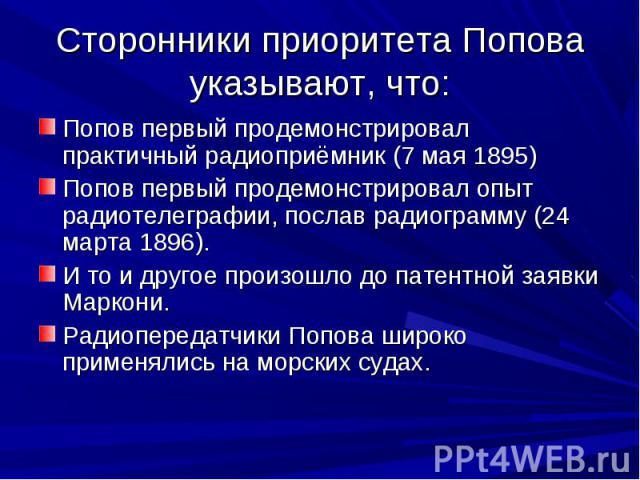 Сторонники приоритета Попова указывают, что: Попов первый продемонстрировал практичный радиоприёмник (7 мая 1895)Попов первый продемонстрировал опыт радиотелеграфии, послав радиограмму (24 марта 1896).И то и другое произошло до патентной заявки Марк…