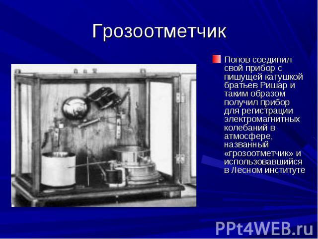 Грозоотметчик Попов соединил свой прибор с пишущей катушкой братьев Ришар и таким образом получил прибор для регистрации электромагнитных колебаний в атмосфере, названный «грозоотметчик» и использовавшийся в Лесном институте