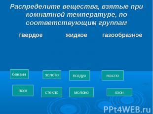 Распределите вещества, взятые при комнатной температуре, по соответствующим груп