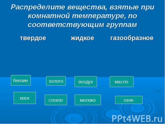 Распределите вещества, взятые при комнатной температуре, по соответствующим группам