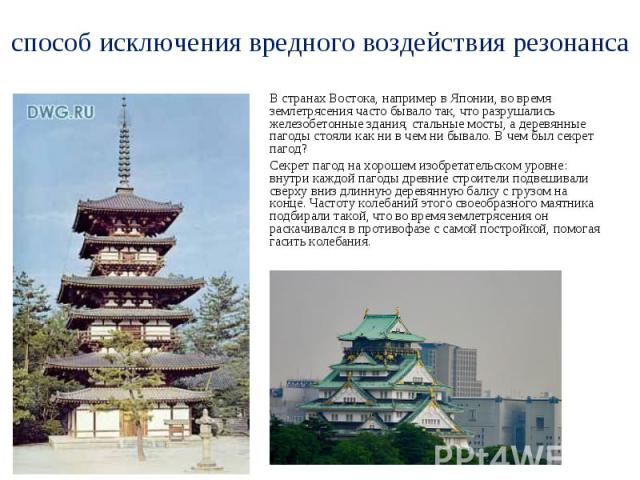 способ исключения вредного воздействия резонанса В странах Востока, например в Японии, во время землетрясения часто бывало так, что разрушались железобетонные здания, стальные мосты, а деревянные пагоды стояли как ни в чем ни бывало. В чем был секре…