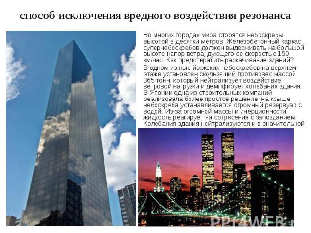 способ исключения вредного воздействия резонанса Во многих городах мира строятся небоскребы высотой в десятки метров. Железобетонный каркас супернебоскребов должен выдерживать на большой высоте напор ветра, дующего со скоростью 150 км/час. Как предо…