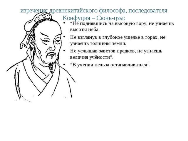 """изречения древнекитайского философа, последователя Конфуция – Сюнь-цзы: """"Не поднявшись на высокую гору, не узнаешь высоты неба. Не взглянув в глубокое ущелье в горах, не узнаешь толщины земли. Не услышав заветов предков, не узнаешь величия учёности""""…"""