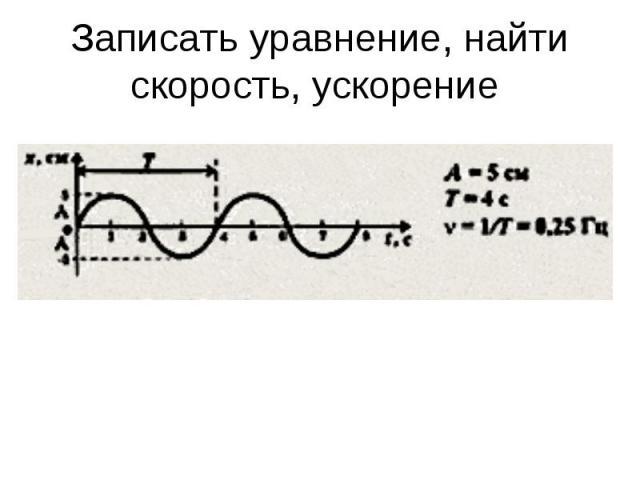 Записать уравнение, найти скорость, ускорение