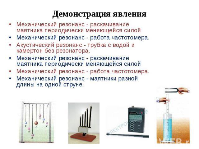 Демонстрация явления Механический резонанс - раскачивание маятника периодически меняющейся силойМеханический резонанс - работа частотомера.Акустический резонанс - трубка с водой и камертон без резонатора. Механический резонанс - раскачивание маятник…
