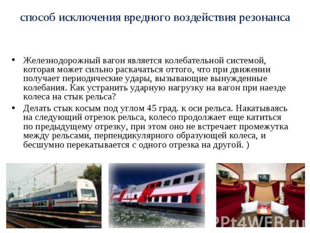 способ исключения вредного воздействия резонанса Железнодорожный вагон является колебательной системой, которая может сильно раскачаться оттого, что при движении получает периодические удары, вызывающие вынужденные колебания. Как устранить ударную н…