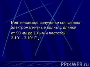 Рентгеновское излучение составляют электромагнитные волны с длиной от 50 нм до 1