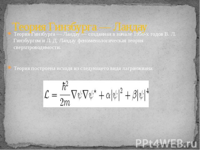 Теория Гинзбурга — Ландау Теория Гинзбурга — Ландау — созданная в начале 1950-х годов В. Л. Гинзбургом и Л. Д. Ландау феноменологическая теория сверхпроводимости.Теория построена исходя из следующего вида лагранжиана: