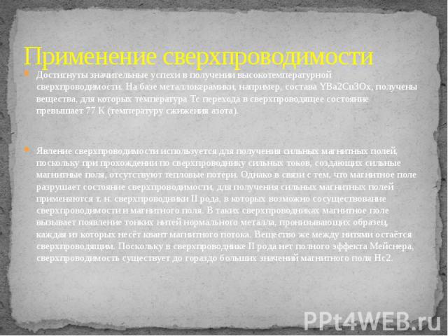 Применение сверхпроводимости Достигнуты значительные успехи в получении высокотемпературной сверхпроводимости. На базе металлокерамики, например, состава YBa2Cu3Ox, получены вещества, для которых температура Тc перехода в сверхпроводящее состояние п…
