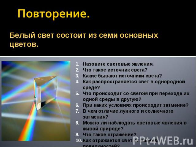Повторение. Белый свет состоит из семи основных цветов.Назовите световые явления.Что такое источник света?Какие бывают источники света?Как распространяется свет в однородной среде?Что происходит со светом при переходе их одной среды в другую?При как…
