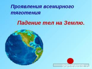 Проявления всемирного тяготения Падение тел на Землю.