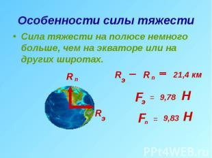 Особенности силы тяжести Сила тяжести на полюсе немного больше, чем на экваторе