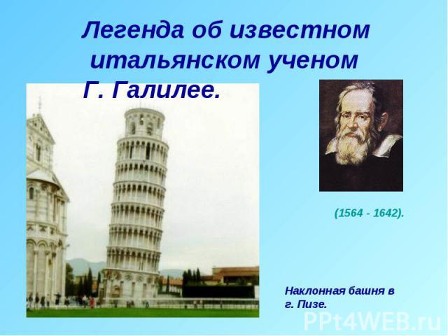 Легенда об известном итальянском ученом Г. Галилее. (1564 - 1642).Наклонная башня в г. Пизе.