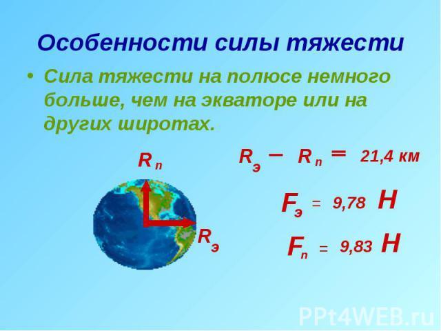 Особенности силы тяжести Сила тяжести на полюсе немного больше, чем на экваторе или на других широтах.