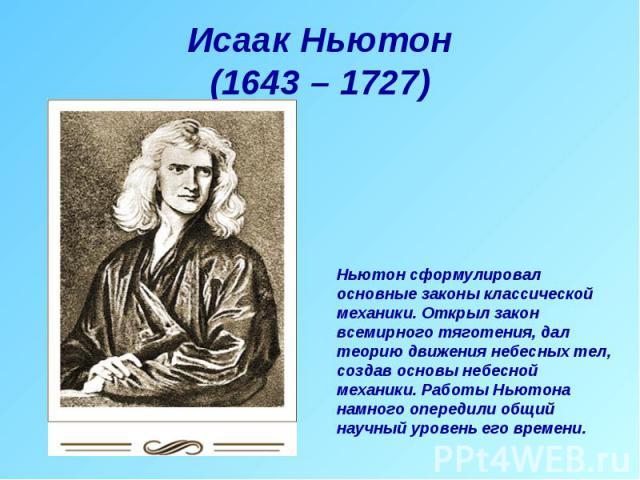 Исаак Ньютон(1643 – 1727) Ньютон сформулировал основные законы классической механики. Открыл закон всемирного тяготения, дал теорию движения небесных тел, создав основы небесной механики. Работы Ньютона намного опередили общий научный уровень его времени.