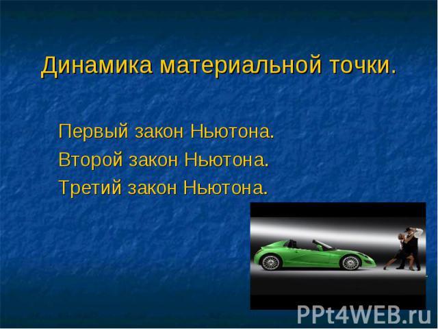 Динамика материальной точки. Первый закон Ньютона.Второй закон Ньютона.Третий закон Ньютона.