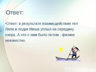 Ответ: Ответ: в результате взаимодействия тел Ляли и лодки Миша уплыл на середин
