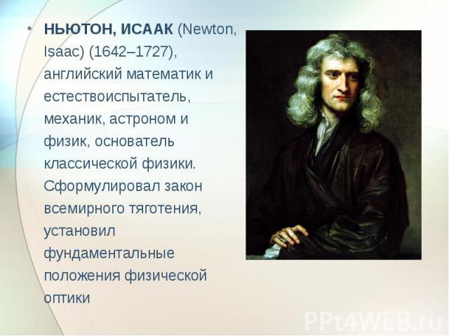 НЬЮТОН, ИСААК (Newton, Isaac) (1642–1727), английский математик и естествоиспытатель, механик, астроном и физик, основатель классической физики. Сформулировал закон всемирного тяготения, установил фундаментальные положения физической оптики